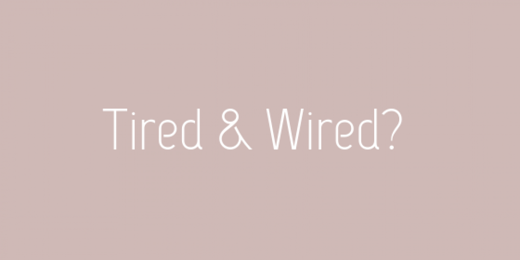Tired yet wired – sound like you?