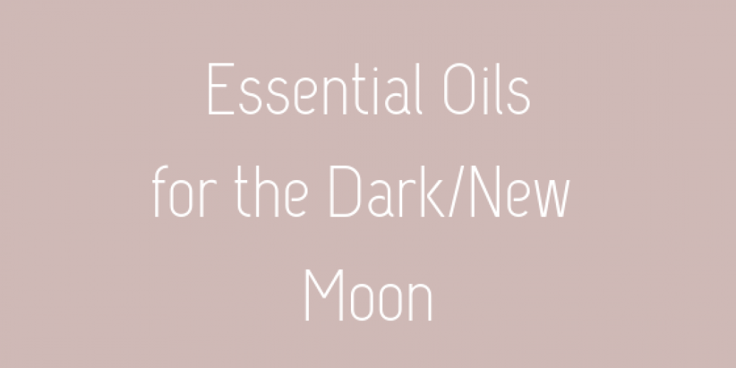 Essential Oils for the Dark/New Moon